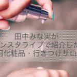 田中みな実さんがインスタライブで紹介した愛用化粧品・行きつけサロン