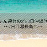 赤ちゃん連れの2泊3日沖縄旅行③〜2日目 瀬長島へ〜
